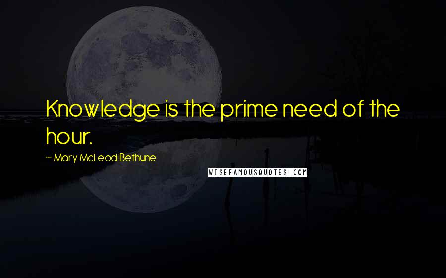 Mary McLeod Bethune quotes: Knowledge is the prime need of the hour.