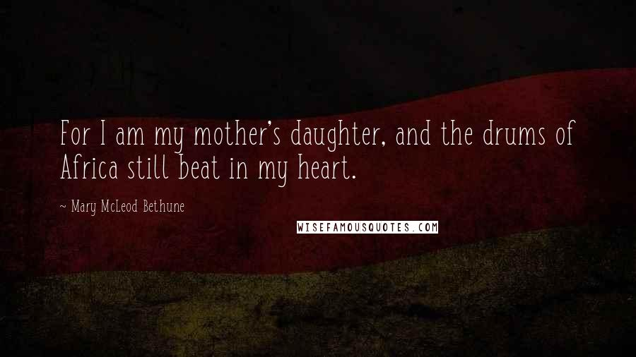 Mary McLeod Bethune quotes: For I am my mother's daughter, and the drums of Africa still beat in my heart.