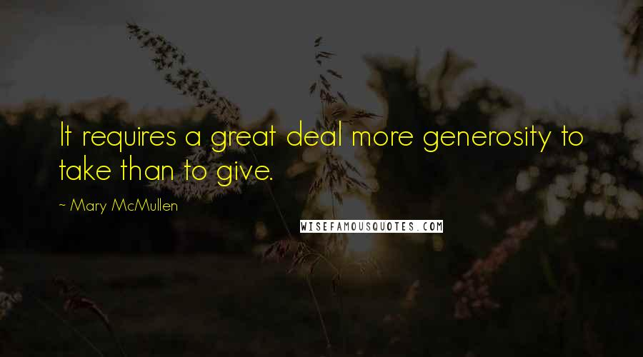 Mary McMullen quotes: It requires a great deal more generosity to take than to give.