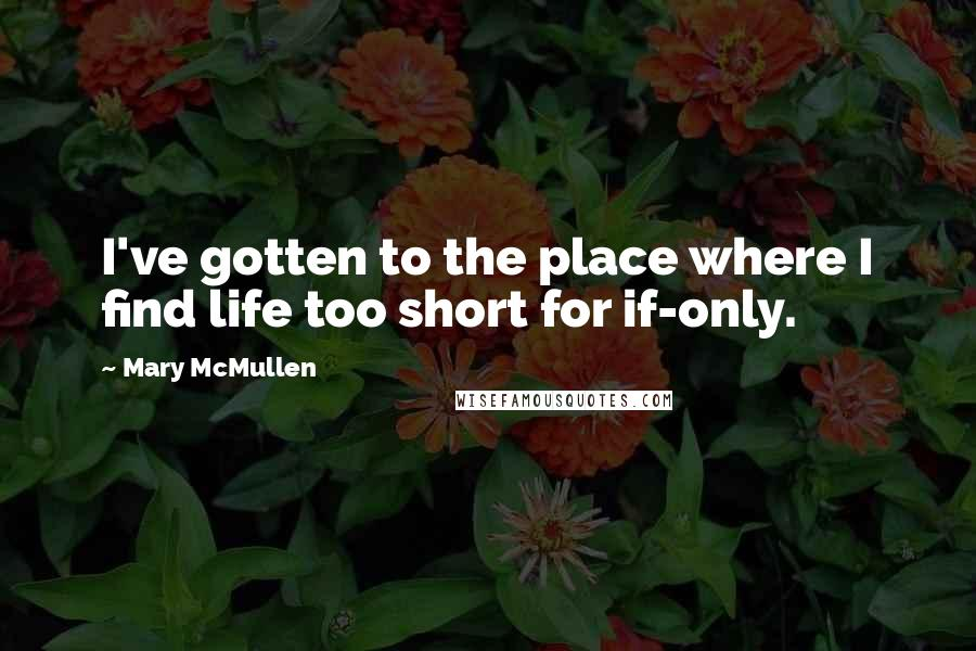 Mary McMullen quotes: I've gotten to the place where I find life too short for if-only.