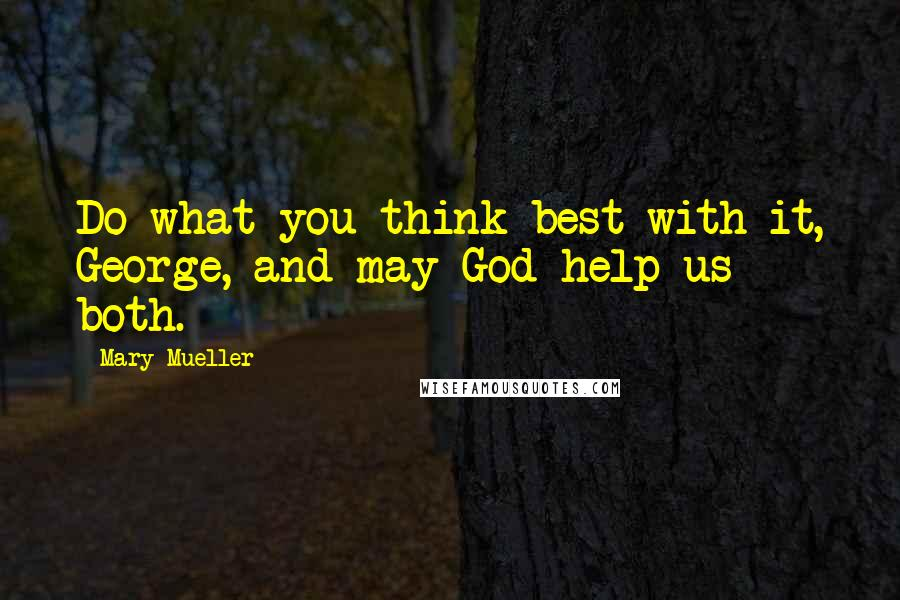 Mary Mueller quotes: Do what you think best with it, George, and may God help us both.