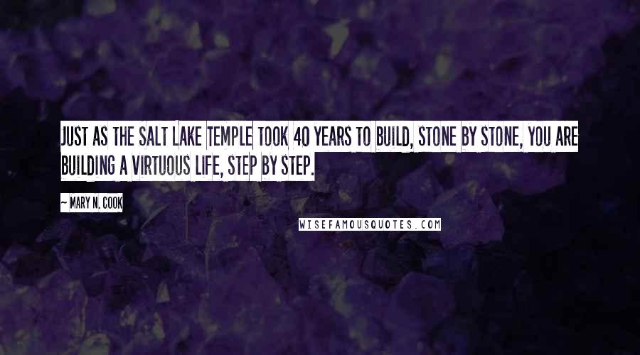 Mary N. Cook quotes: Just as the Salt Lake Temple took 40 years to build, stone by stone, you are building a virtuous life, step by step.