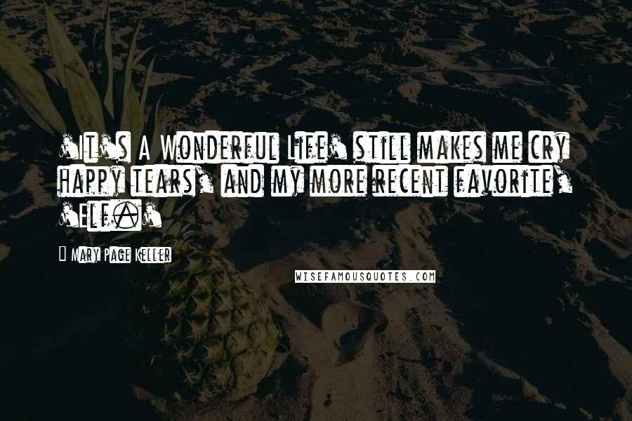 Mary Page Keller quotes: 'It's A Wonderful Life' still makes me cry happy tears, and my more recent favorite, 'Elf.'