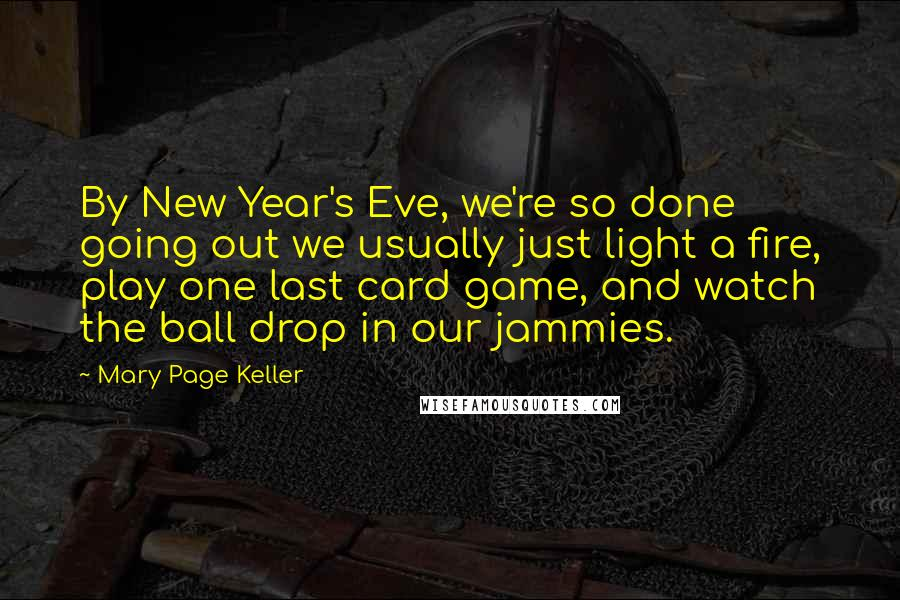 Mary Page Keller quotes: By New Year's Eve, we're so done going out we usually just light a fire, play one last card game, and watch the ball drop in our jammies.