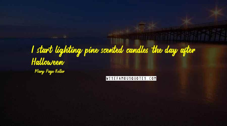 Mary Page Keller quotes: I start lighting pine-scented candles the day after Halloween.