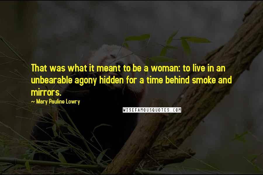 Mary Pauline Lowry quotes: That was what it meant to be a woman: to live in an unbearable agony hidden for a time behind smoke and mirrors.