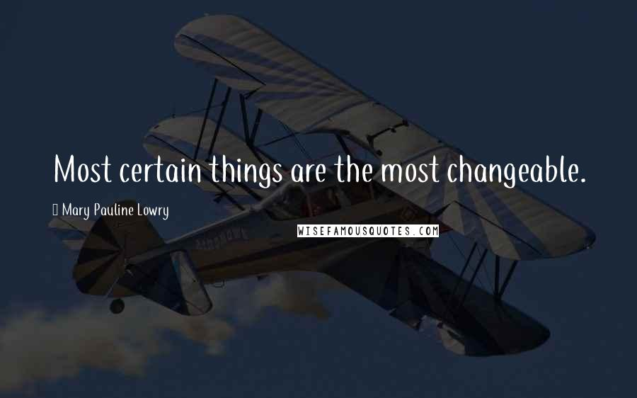 Mary Pauline Lowry quotes: Most certain things are the most changeable.