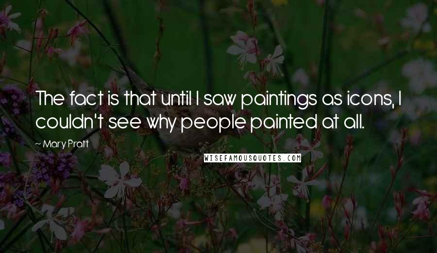 Mary Pratt quotes: The fact is that until I saw paintings as icons, I couldn't see why people painted at all.