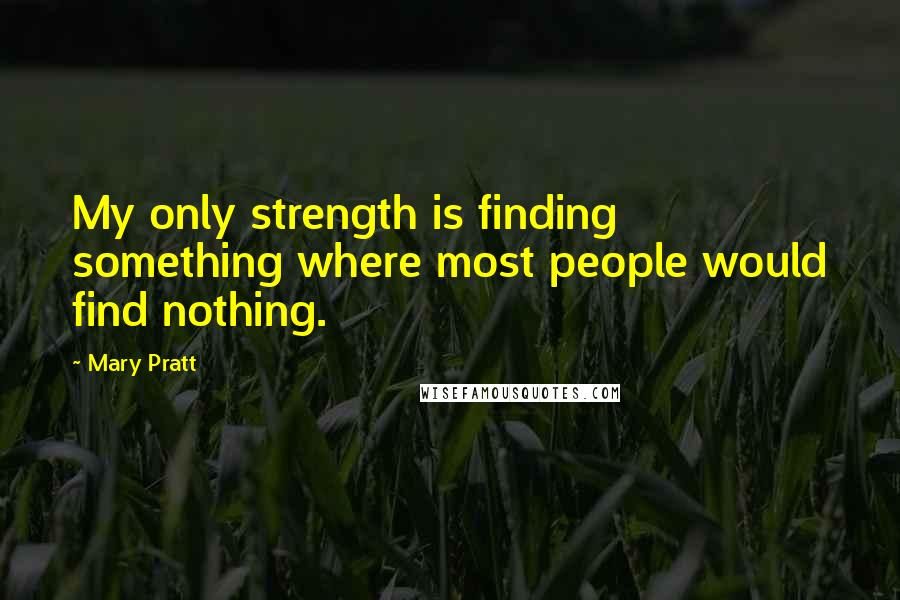 Mary Pratt quotes: My only strength is finding something where most people would find nothing.