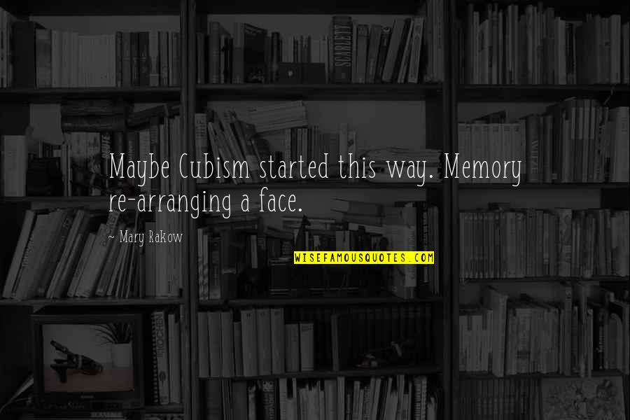 Mary Rakow Quotes By Mary Rakow: Maybe Cubism started this way. Memory re-arranging a