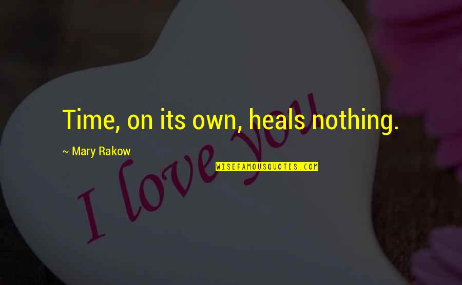 Mary Rakow Quotes By Mary Rakow: Time, on its own, heals nothing.