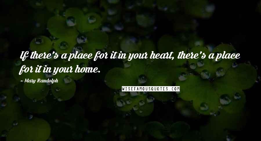 Mary Randolph quotes: If there's a place for it in your heart, there's a place for it in your home.