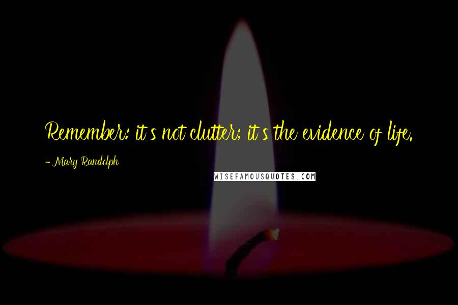 Mary Randolph quotes: Remember: it's not clutter; it's the evidence of life.