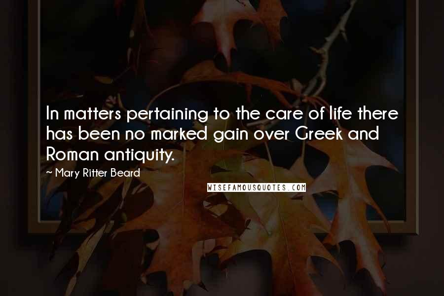 Mary Ritter Beard quotes: In matters pertaining to the care of life there has been no marked gain over Greek and Roman antiquity.