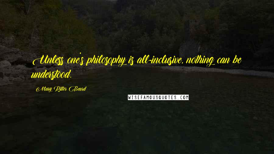 Mary Ritter Beard quotes: Unless one's philosophy is all-inclusive, nothing can be understood.