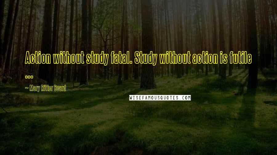 Mary Ritter Beard quotes: Action without study fatal. Study without action is futile ...