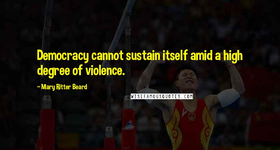 Mary Ritter Beard quotes: Democracy cannot sustain itself amid a high degree of violence.