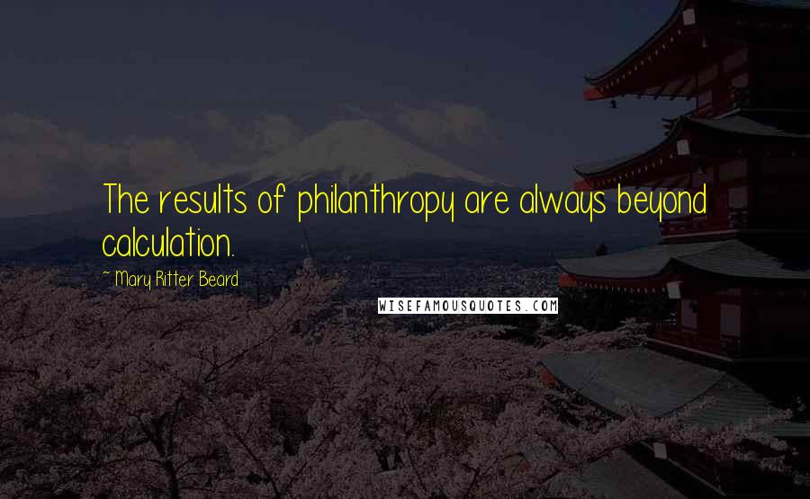 Mary Ritter Beard quotes: The results of philanthropy are always beyond calculation.