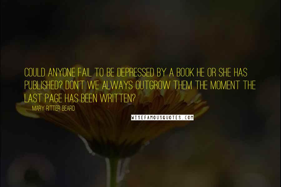 Mary Ritter Beard quotes: Could anyone fail to be depressed by a book he or she has published? Don't we always outgrow them the moment the last page has been written?