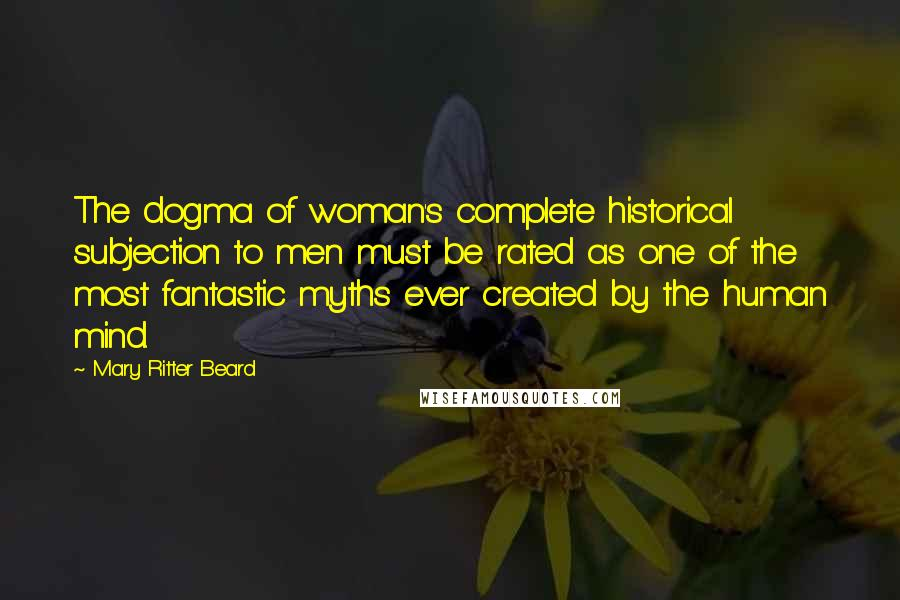 Mary Ritter Beard quotes: The dogma of woman's complete historical subjection to men must be rated as one of the most fantastic myths ever created by the human mind.