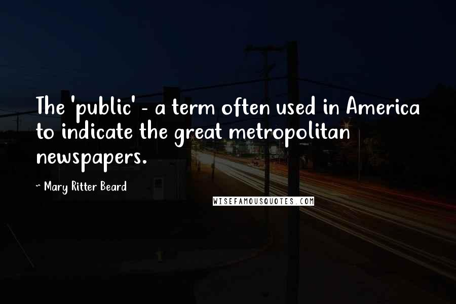 Mary Ritter Beard quotes: The 'public' - a term often used in America to indicate the great metropolitan newspapers.