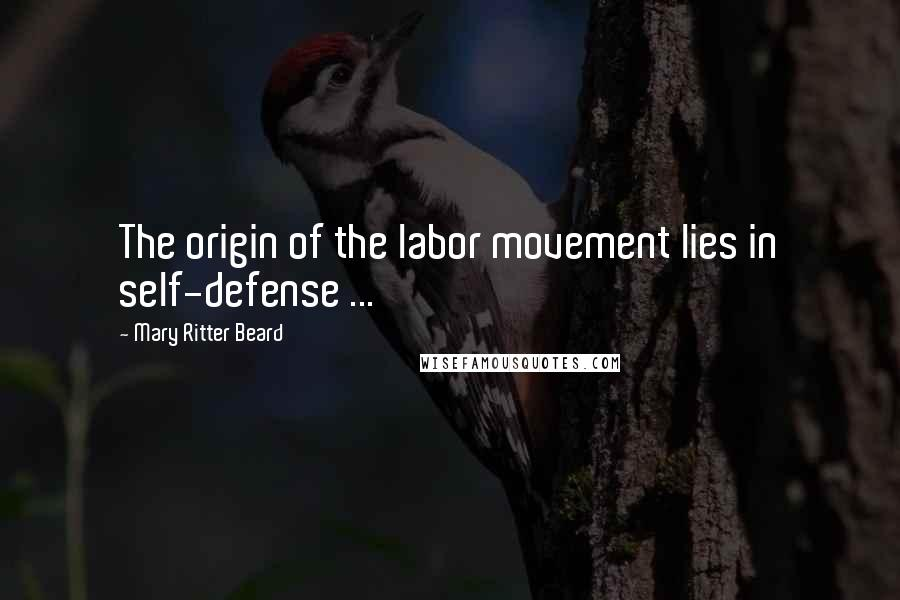 Mary Ritter Beard quotes: The origin of the labor movement lies in self-defense ...