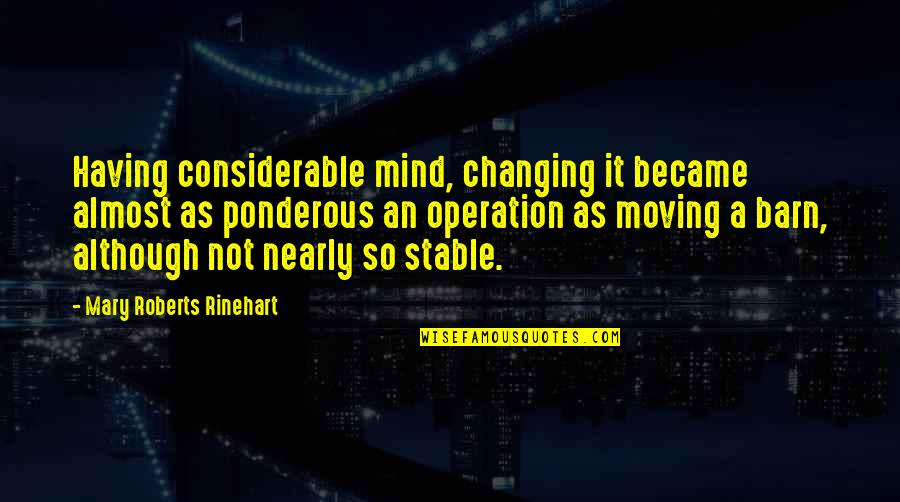 Mary Roberts Rinehart Quotes By Mary Roberts Rinehart: Having considerable mind, changing it became almost as