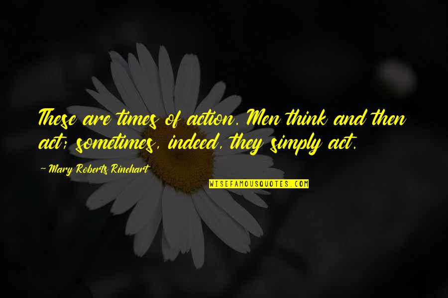 Mary Roberts Rinehart Quotes By Mary Roberts Rinehart: These are times of action. Men think and