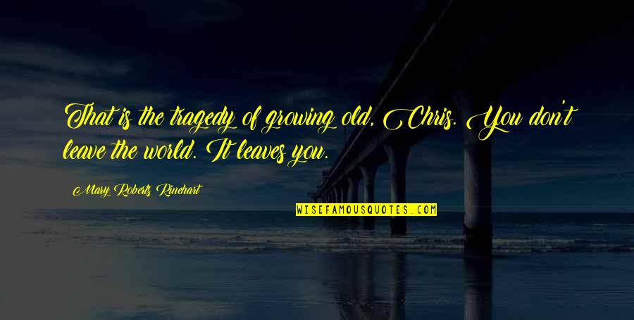 Mary Roberts Rinehart Quotes By Mary Roberts Rinehart: That is the tragedy of growing old, Chris.