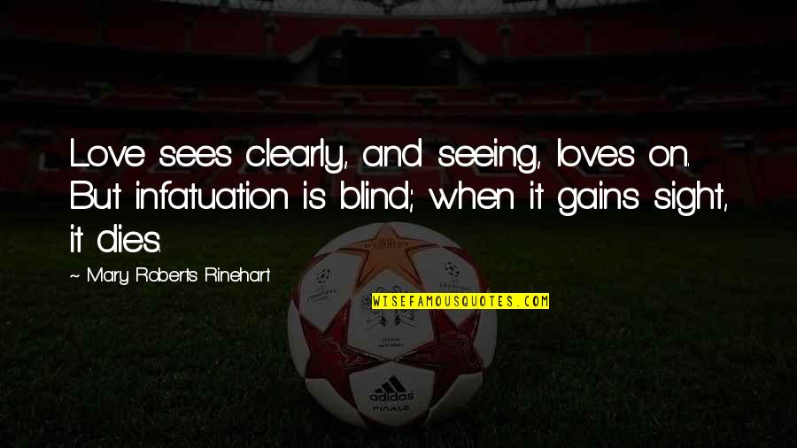 Mary Roberts Rinehart Quotes By Mary Roberts Rinehart: Love sees clearly, and seeing, loves on. But
