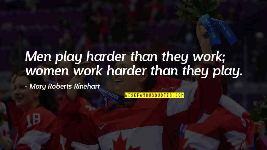 Mary Roberts Rinehart Quotes By Mary Roberts Rinehart: Men play harder than they work; women work