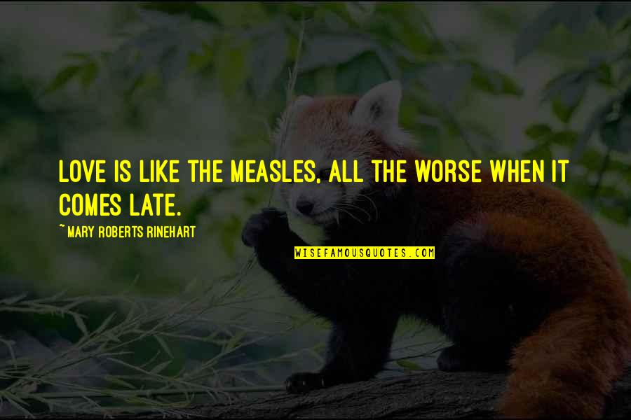 Mary Roberts Rinehart Quotes By Mary Roberts Rinehart: Love is like the measles, all the worse