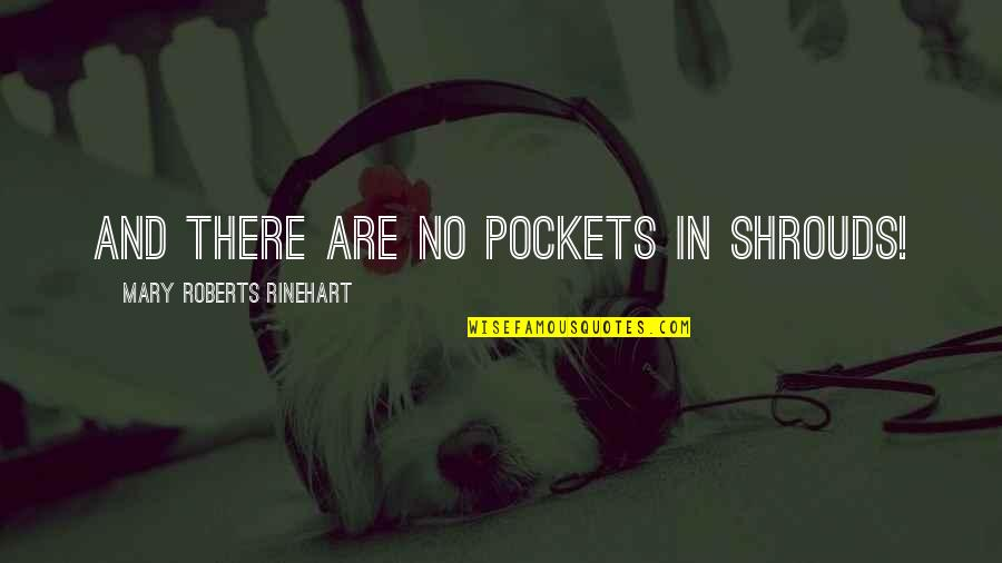 Mary Roberts Rinehart Quotes By Mary Roberts Rinehart: And there are no pockets in shrouds!