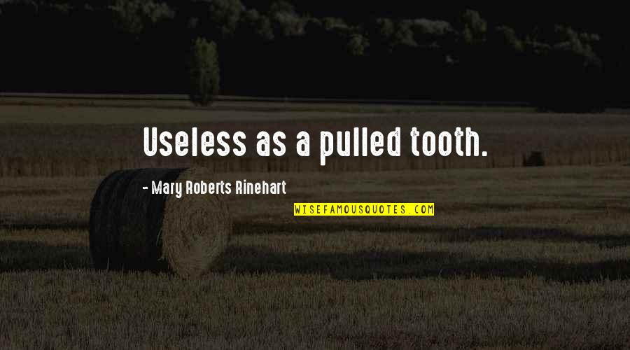 Mary Roberts Rinehart Quotes By Mary Roberts Rinehart: Useless as a pulled tooth.