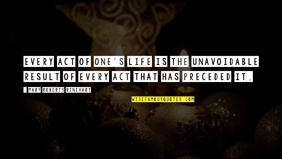 Mary Roberts Rinehart Quotes By Mary Roberts Rinehart: Every act of one's life is the unavoidable