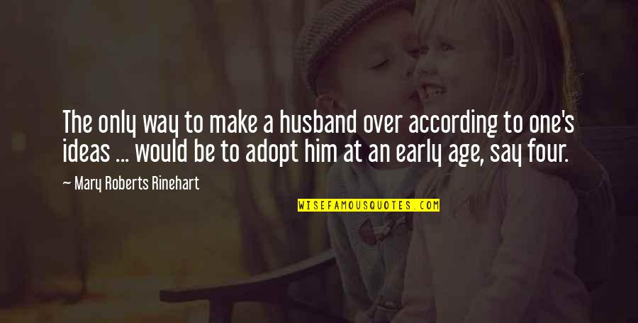 Mary Roberts Rinehart Quotes By Mary Roberts Rinehart: The only way to make a husband over