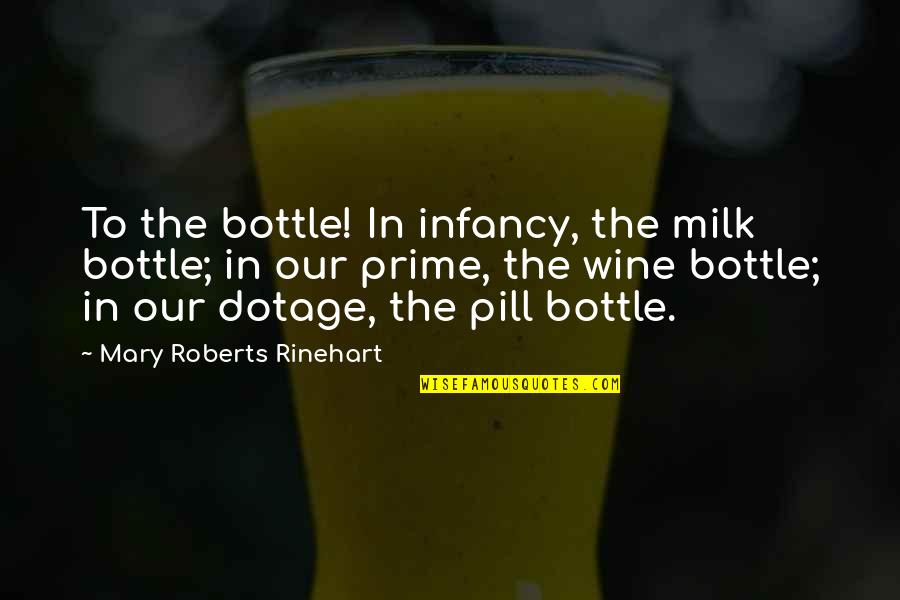 Mary Roberts Rinehart Quotes By Mary Roberts Rinehart: To the bottle! In infancy, the milk bottle;