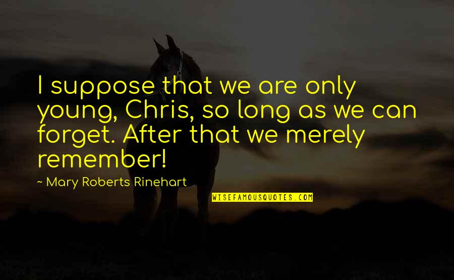 Mary Roberts Rinehart Quotes By Mary Roberts Rinehart: I suppose that we are only young, Chris,
