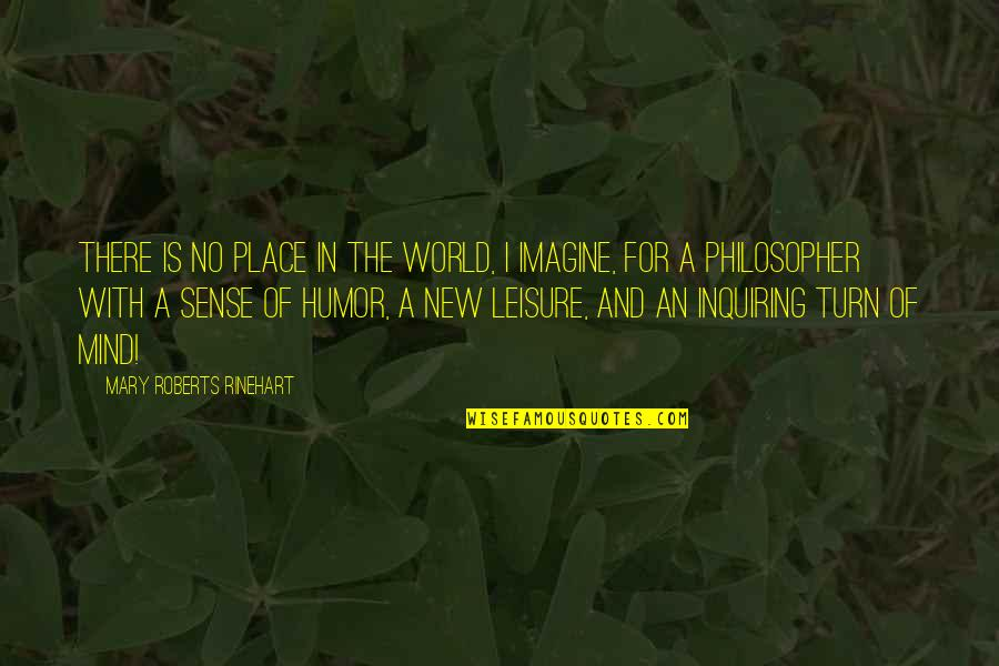 Mary Roberts Rinehart Quotes By Mary Roberts Rinehart: There is no place in the world, I