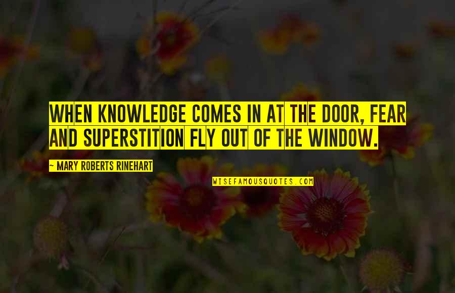 Mary Roberts Rinehart Quotes By Mary Roberts Rinehart: When knowledge comes in at the door, fear