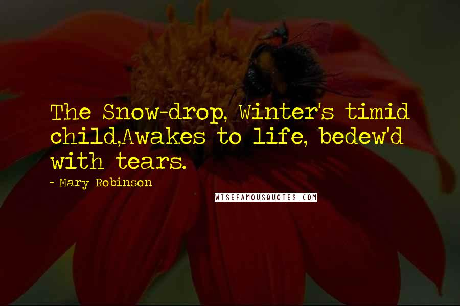 Mary Robinson quotes: The Snow-drop, Winter's timid child,Awakes to life, bedew'd with tears.