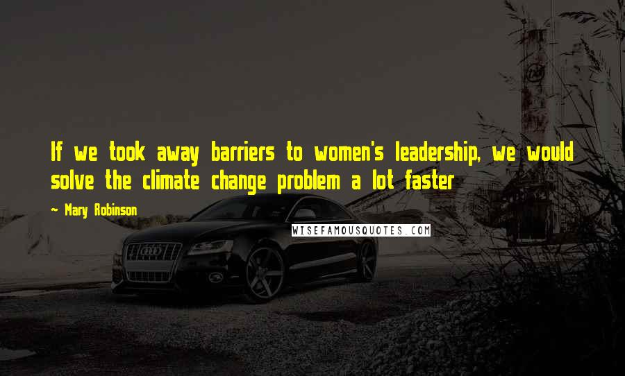 Mary Robinson quotes: If we took away barriers to women's leadership, we would solve the climate change problem a lot faster