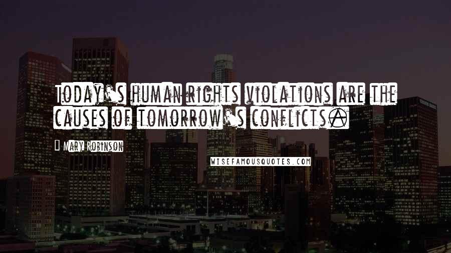Mary Robinson quotes: Today's human rights violations are the causes of tomorrow's conflicts.