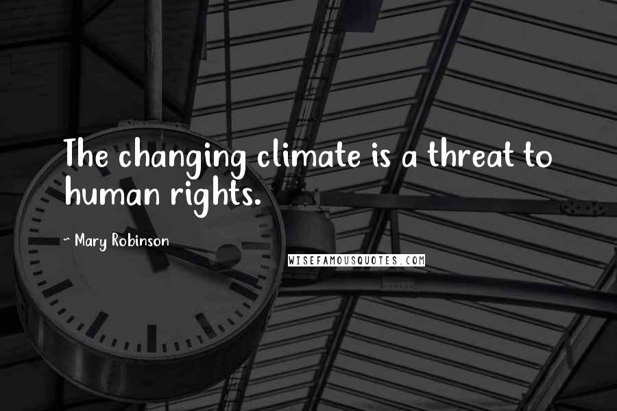 Mary Robinson quotes: The changing climate is a threat to human rights.