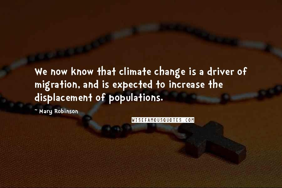 Mary Robinson quotes: We now know that climate change is a driver of migration, and is expected to increase the displacement of populations.