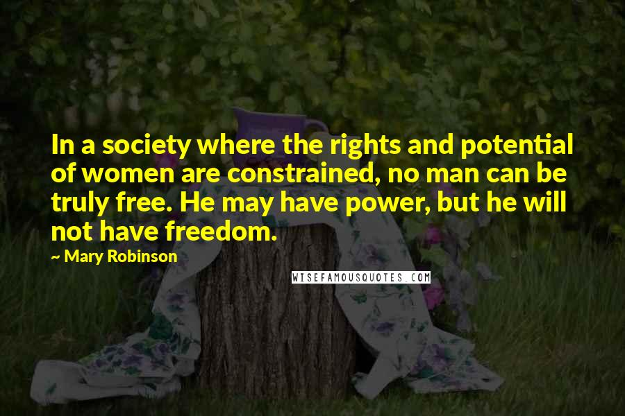 Mary Robinson quotes: In a society where the rights and potential of women are constrained, no man can be truly free. He may have power, but he will not have freedom.