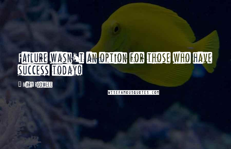 Mary Rodwell quotes: Failure wasn't an option for those who have success today!