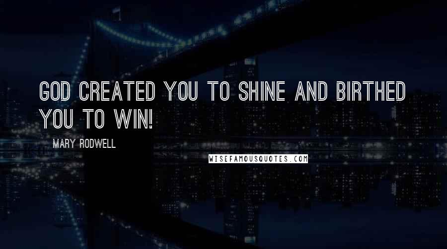 Mary Rodwell quotes: God created you to SHINE and birthed you to WIN!
