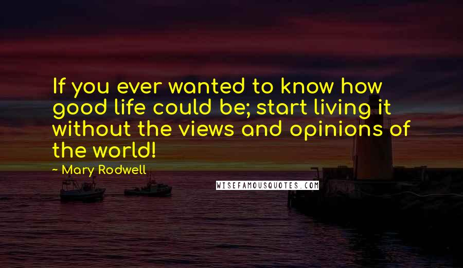 Mary Rodwell quotes: If you ever wanted to know how good life could be; start living it without the views and opinions of the world!