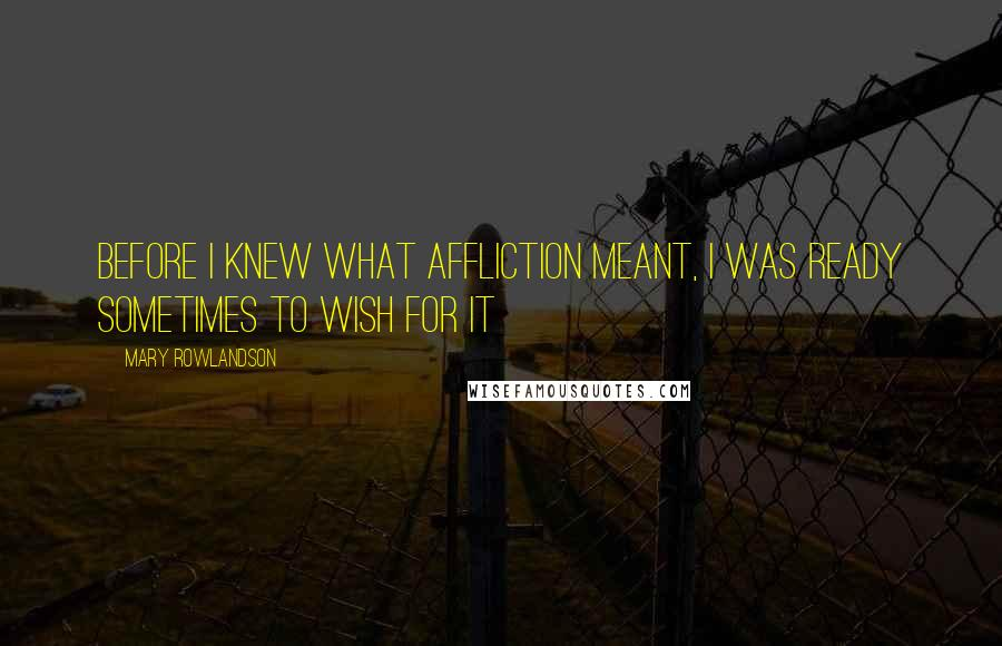 Mary Rowlandson quotes: Before I knew what affliction meant, I was ready sometimes to wish for it